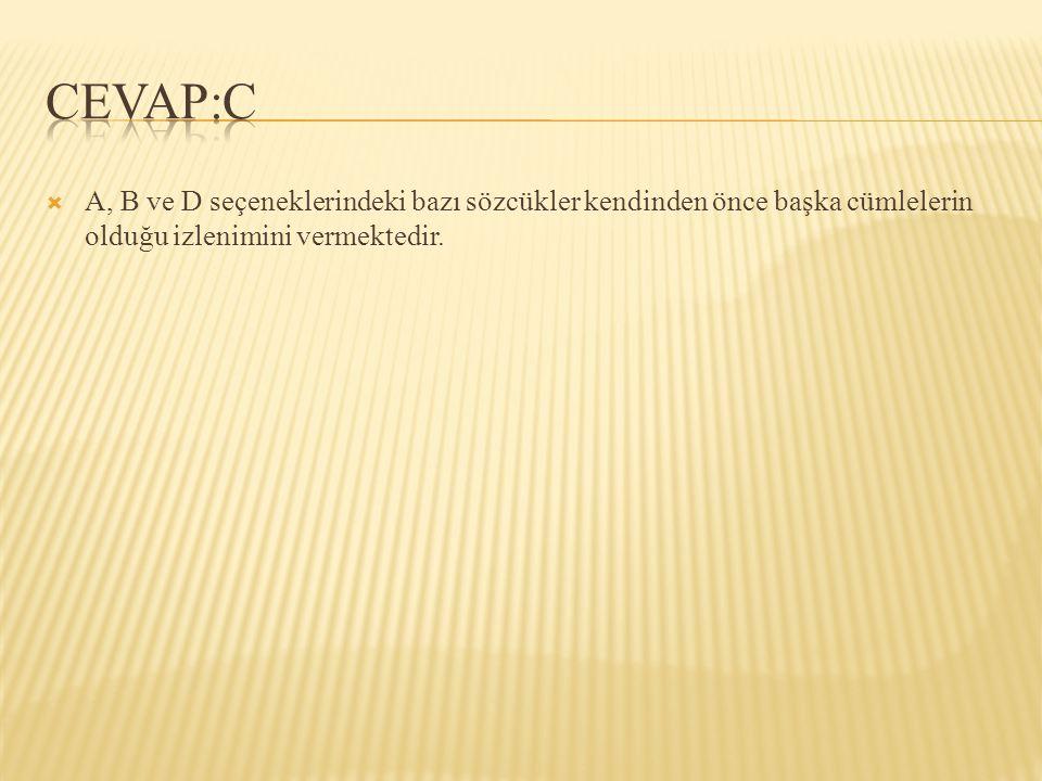 CEVAP:C A, B ve D seçeneklerindeki bazı sözcükler kendinden önce başka cümlelerin olduğu izlenimini vermektedir.