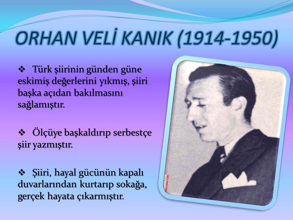 ORHAN VELİ KANIK (1914-1950) Türk şiirinin günden güne eskimiş değerlerini yıkmış, şiiri başka açıdan bakılmasını sağlamıştır.