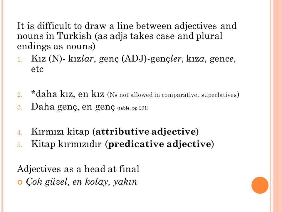 It is difficult to draw a line between adjectives and nouns in Turkish (as adjs takes case and plural endings as nouns)