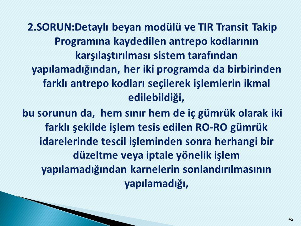 2.SORUN:Detaylı beyan modülü ve TIR Transit Takip Programına kaydedilen antrepo kodlarının karşılaştırılması sistem tarafından yapılamadığından, her iki programda da birbirinden farklı antrepo kodları seçilerek işlemlerin ikmal edilebildiği,