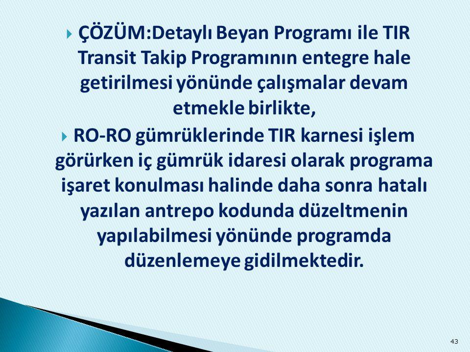 ÇÖZÜM:Detaylı Beyan Programı ile TIR Transit Takip Programının entegre hale getirilmesi yönünde çalışmalar devam etmekle birlikte,