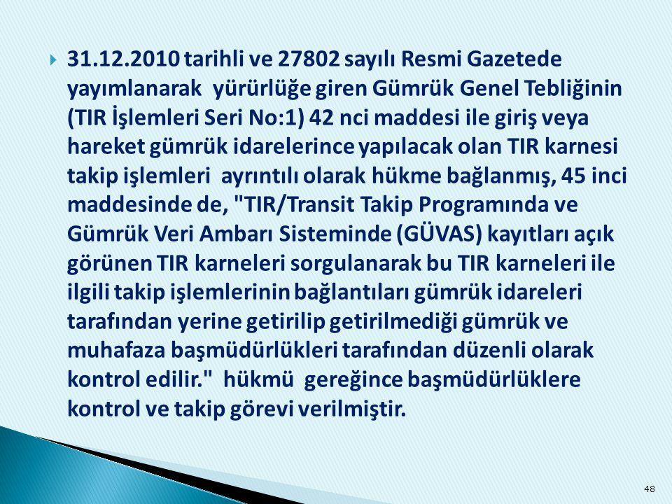 31.12.2010 tarihli ve 27802 sayılı Resmi Gazetede yayımlanarak yürürlüğe giren Gümrük Genel Tebliğinin (TIR İşlemleri Seri No:1) 42 nci maddesi ile giriş veya hareket gümrük idarelerince yapılacak olan TIR karnesi takip işlemleri ayrıntılı olarak hükme bağlanmış, 45 inci maddesinde de, TIR/Transit Takip Programında ve Gümrük Veri Ambarı Sisteminde (GÜVAS) kayıtları açık görünen TIR karneleri sorgulanarak bu TIR karneleri ile ilgili takip işlemlerinin bağlantıları gümrük idareleri tarafından yerine getirilip getirilmediği gümrük ve muhafaza başmüdürlükleri tarafından düzenli olarak kontrol edilir. hükmü gereğince başmüdürlüklere kontrol ve takip görevi verilmiştir.