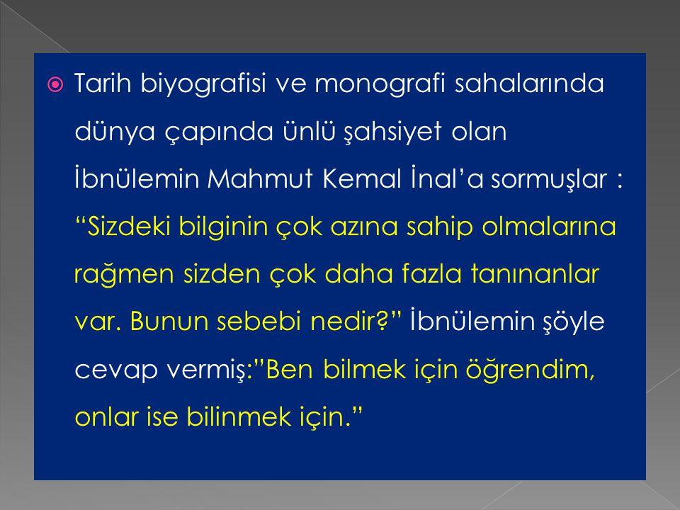 Tarih biyografisi ve monografi sahalarında dünya çapında ünlü şahsiyet olan İbnülemin Mahmut Kemal İnal'a sormuşlar : Sizdeki bilginin çok azına sahip olmalarına rağmen sizden çok daha fazla tanınanlar var.