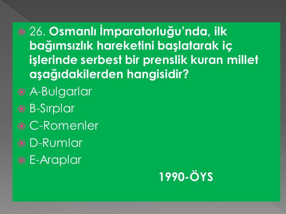 26. Osmanlı İmparatorluğu'nda, ilk bağımsızlık hareketini başlatarak iç işlerinde serbest bir prenslik kuran millet aşağıdakilerden hangisidir