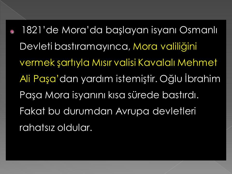 1821'de Mora'da başlayan isyanı Osmanlı Devleti bastıramayınca, Mora valiliğini vermek şartıyla Mısır valisi Kavalalı Mehmet Ali Paşa'dan yardım istemiştir.