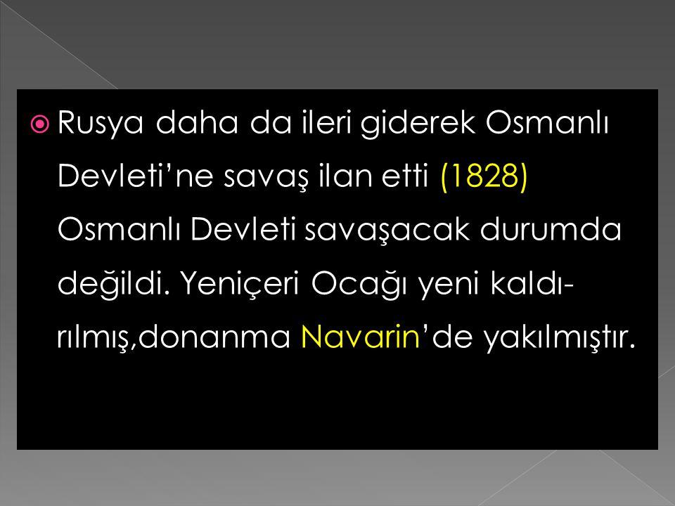 Rusya daha da ileri giderek Osmanlı Devleti'ne savaş ilan etti (1828) Osmanlı Devleti savaşacak durumda değildi.