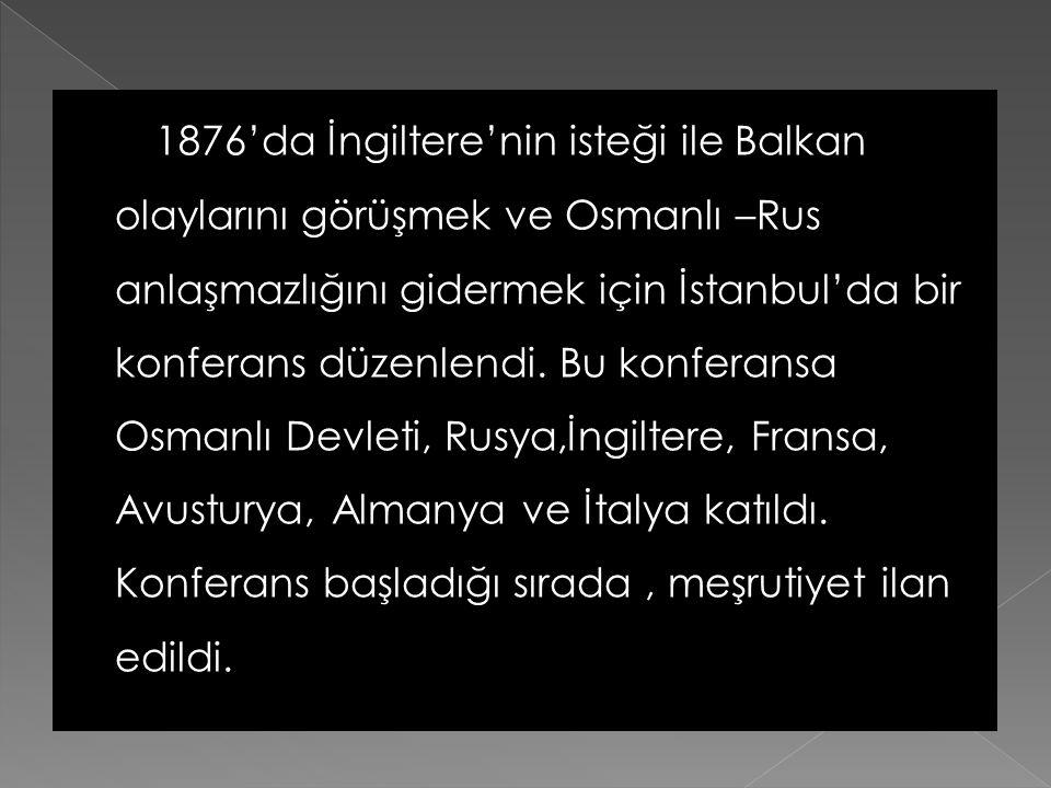 1876'da İngiltere'nin isteği ile Balkan olaylarını görüşmek ve Osmanlı –Rus anlaşmazlığını gidermek için İstanbul'da bir konferans düzenlendi.