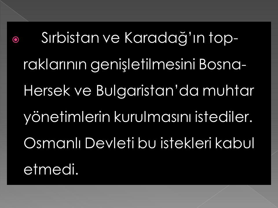 Sırbistan ve Karadağ'ın top-raklarının genişletilmesini Bosna-Hersek ve Bulgaristan'da muhtar yönetimlerin kurulmasını istediler.