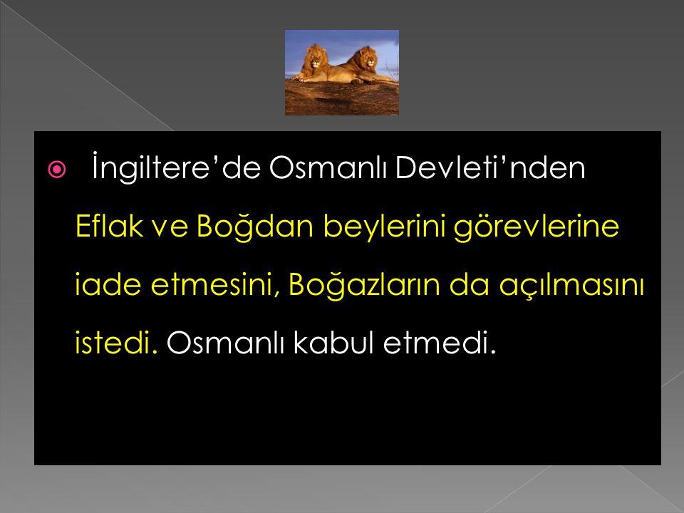 İngiltere'de Osmanlı Devleti'nden Eflak ve Boğdan beylerini görevlerine iade etmesini, Boğazların da açılmasını istedi.