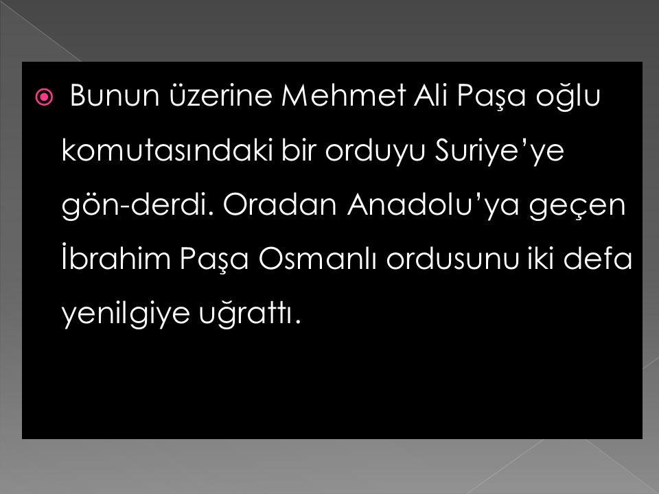 Bunun üzerine Mehmet Ali Paşa oğlu komutasındaki bir orduyu Suriye'ye gön-derdi.