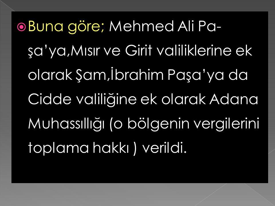 Buna göre; Mehmed Ali Pa-şa'ya,Mısır ve Girit valiliklerine ek olarak Şam,İbrahim Paşa'ya da Cidde valiliğine ek olarak Adana Muhassıllığı (o bölgenin vergilerini toplama hakkı ) verildi.