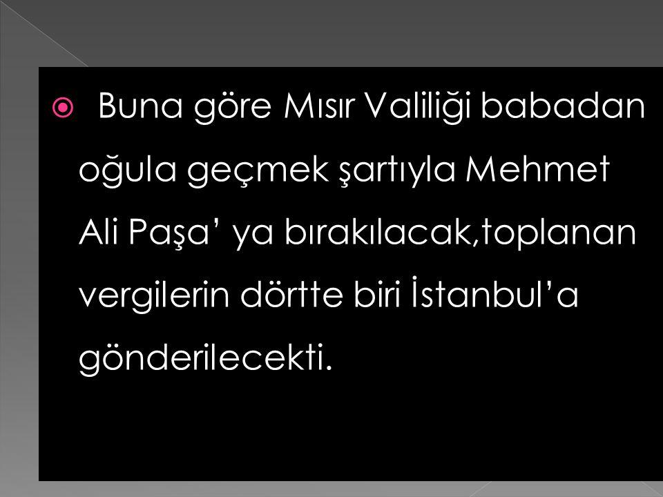 Buna göre Mısır Valiliği babadan oğula geçmek şartıyla Mehmet Ali Paşa' ya bırakılacak,toplanan vergilerin dörtte biri İstanbul'a gönderilecekti.
