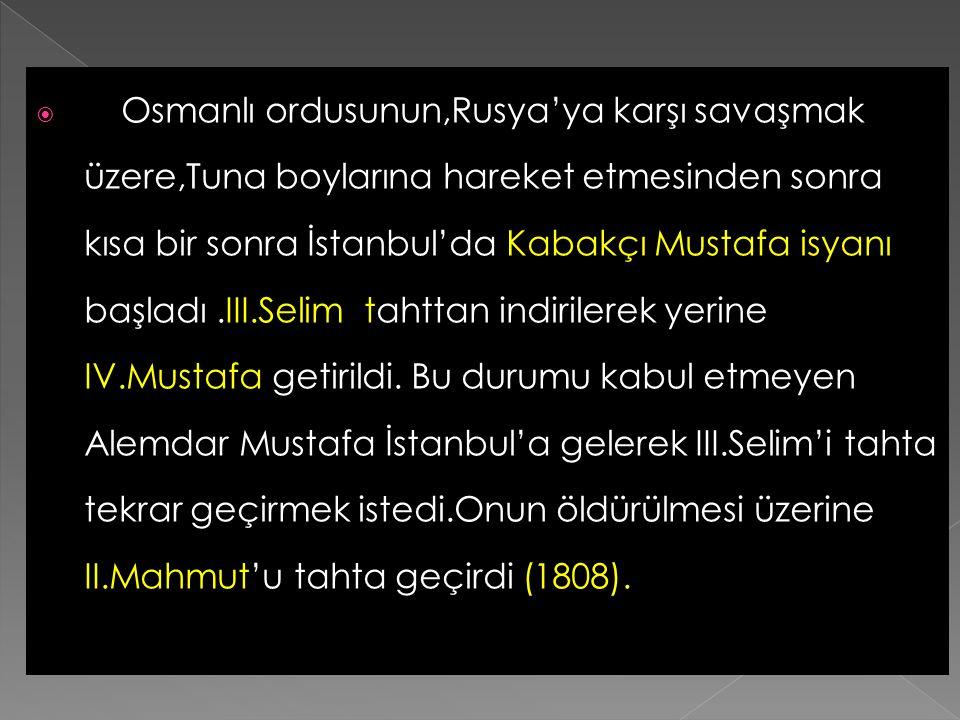 Osmanlı ordusunun,Rusya'ya karşı savaşmak üzere,Tuna boylarına hareket etmesinden sonra kısa bir sonra İstanbul'da Kabakçı Mustafa isyanı başladı .III.Selim tahttan indirilerek yerine IV.Mustafa getirildi.