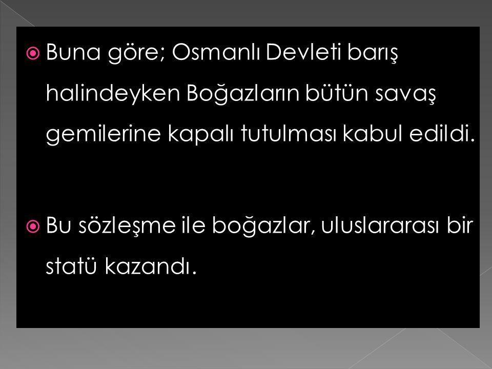 Buna göre; Osmanlı Devleti barış halindeyken Boğazların bütün savaş gemilerine kapalı tutulması kabul edildi.