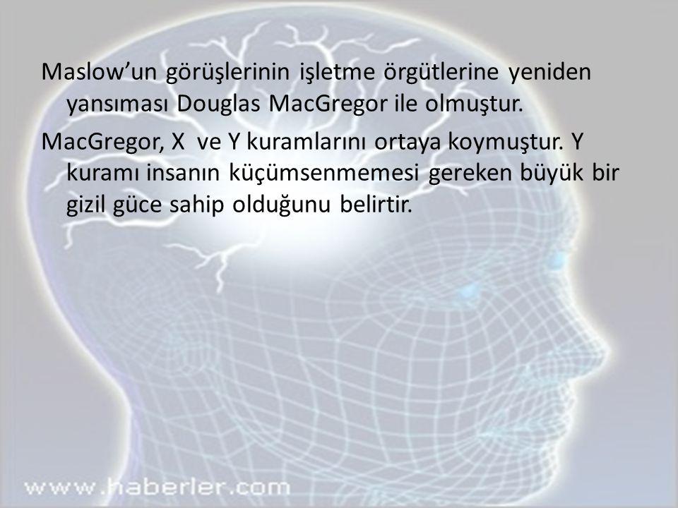 Maslow'un görüşlerinin işletme örgütlerine yeniden yansıması Douglas MacGregor ile olmuştur.