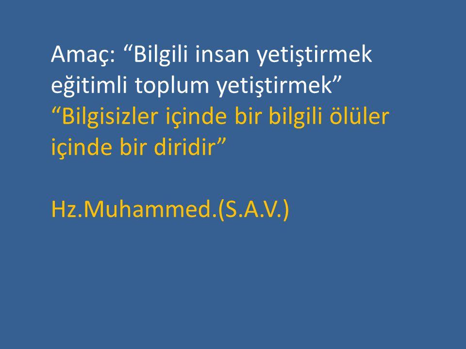 Amaç: Bilgili insan yetiştirmek eğitimli toplum yetiştirmek Bilgisizler içinde bir bilgili ölüler içinde bir diridir Hz.Muhammed.(S.A.V.)