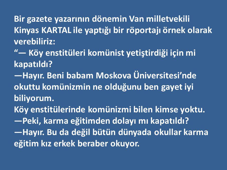 Bir gazete yazarının dönemin Van milletvekili Kinyas KARTAL ile yaptığı bir röportajı örnek olarak verebiliriz: — Köy enstitüleri komünist yetiştirdiği için mi kapatıldı.