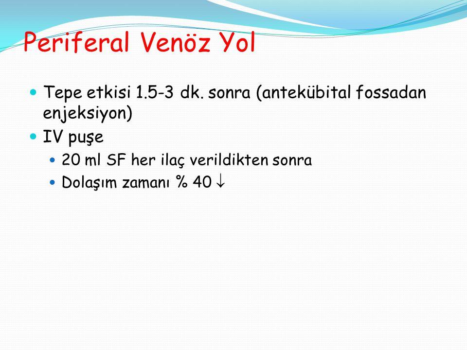 Periferal Venöz Yol Tepe etkisi 1.5-3 dk. sonra (antekübital fossadan enjeksiyon) IV puşe. 20 ml SF her ilaç verildikten sonra.