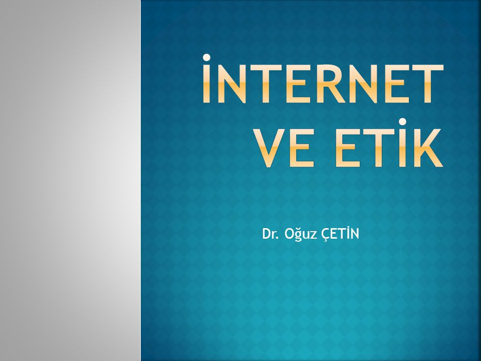 İNTERNET VE ETİK Dr. Oğuz ÇETİN
