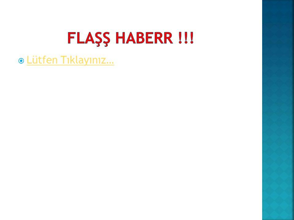 FLAŞŞ HABERR !!! Lütfen Tıklayınız…