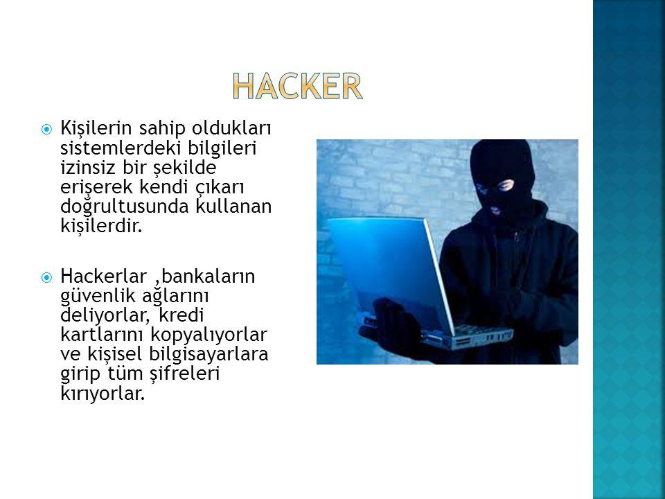 HACKER Kişilerin sahip oldukları sistemlerdeki bilgileri izinsiz bir şekilde erişerek kendi çıkarı doğrultusunda kullanan kişilerdir.