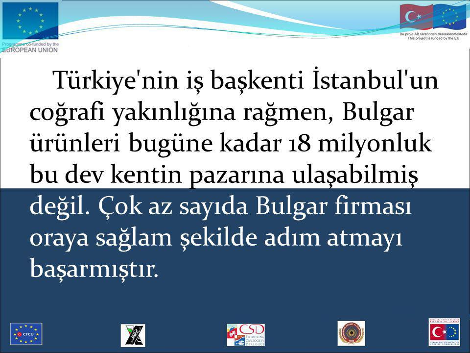 Türkiye nin iş başkenti İstanbul un coğrafi yakınlığına rağmen, Bulgar ürünleri bugüne kadar 18 milyonluk bu dev kentin pazarına ulaşabilmiş değil.