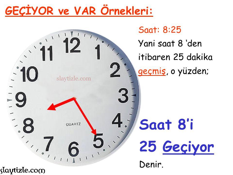 Saat 8'i 25 Geçiyor GEÇİYOR ve VAR Örnekleri: Saat: 8:25