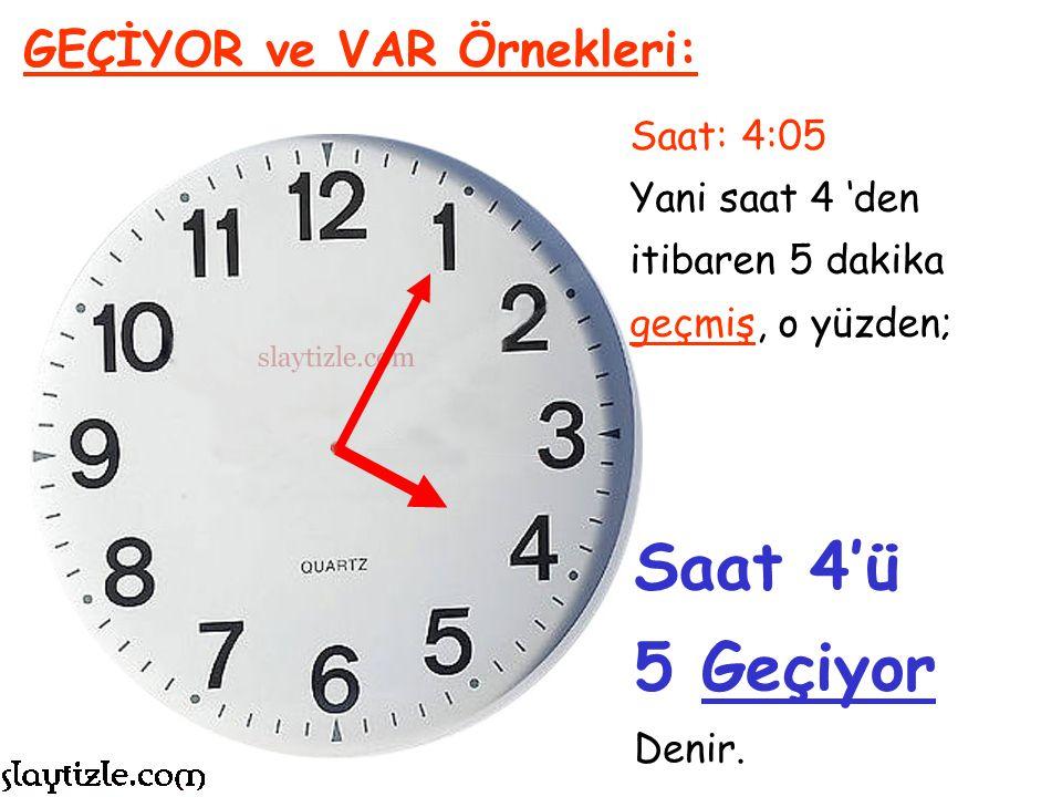 Saat 4'ü 5 Geçiyor GEÇİYOR ve VAR Örnekleri: Saat: 4:05