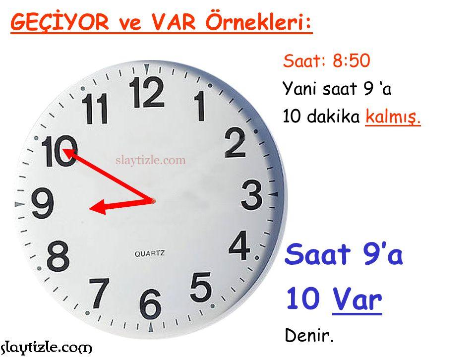 Saat 9'a 10 Var GEÇİYOR ve VAR Örnekleri: Saat: 8:50 Yani saat 9 'a