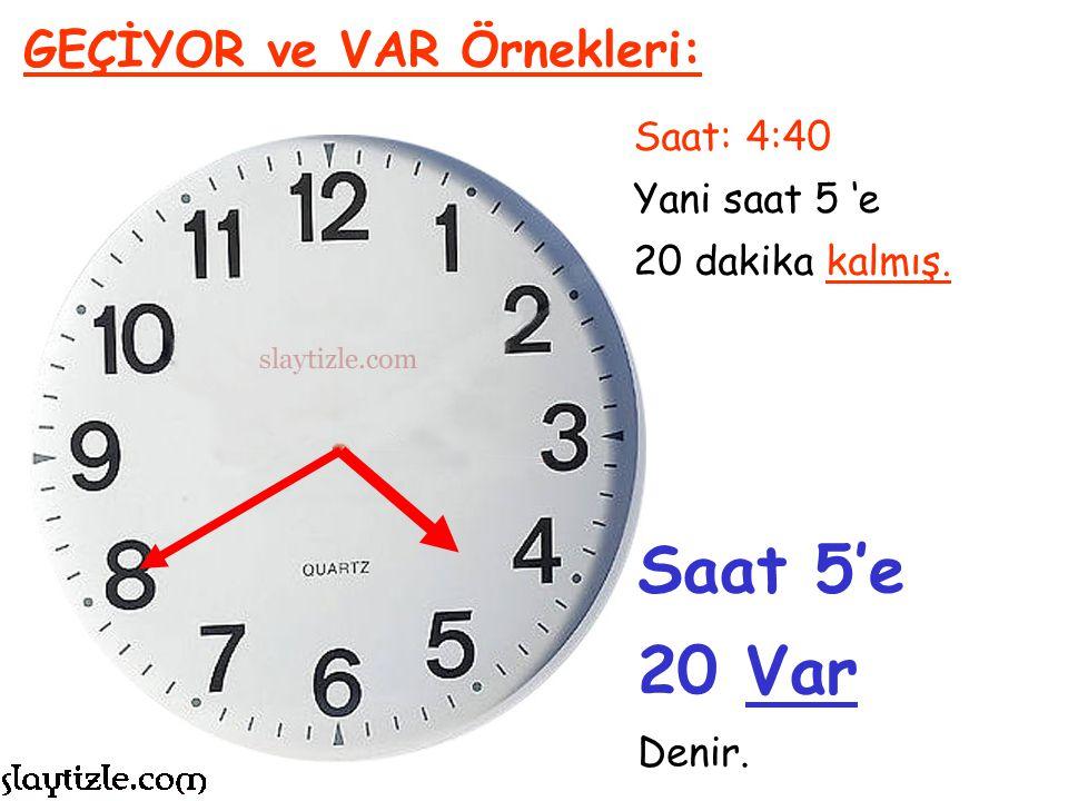 Saat 5'e 20 Var GEÇİYOR ve VAR Örnekleri: Saat: 4:40 Yani saat 5 'e
