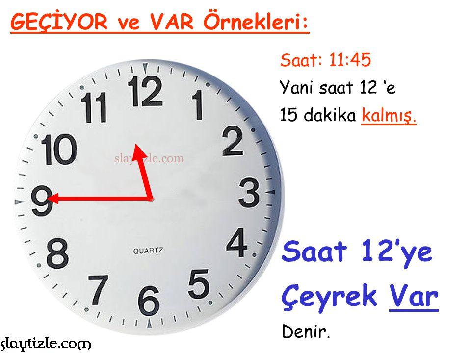 Saat 12'ye Çeyrek Var GEÇİYOR ve VAR Örnekleri: Saat: 11:45