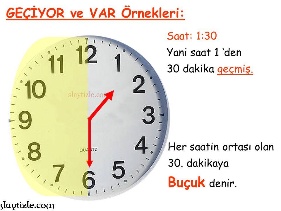 Buçuk denir. GEÇİYOR ve VAR Örnekleri: Saat: 1:30 Yani saat 1 'den