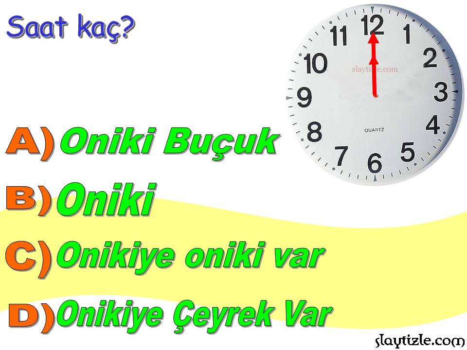 Saat kaç A) Oniki Buçuk Oniki B) C) Onikiye oniki var