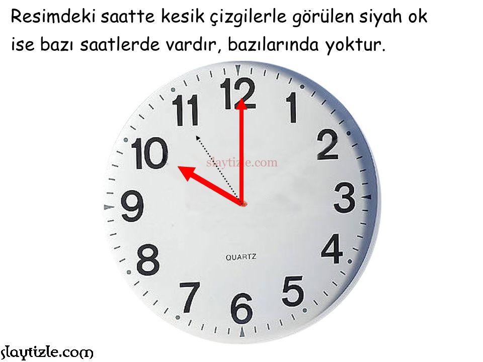Resimdeki saatte kesik çizgilerle görülen siyah ok ise bazı saatlerde vardır, bazılarında yoktur.