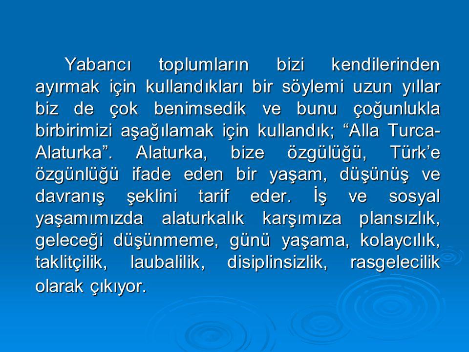 Yabancı toplumların bizi kendilerinden ayırmak için kullandıkları bir söylemi uzun yıllar biz de çok benimsedik ve bunu çoğunlukla birbirimizi aşağılamak için kullandık; Alla Turca-Alaturka .