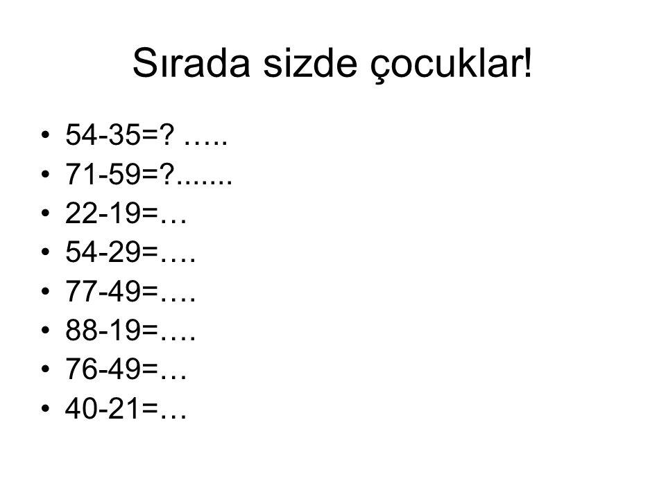 Sırada sizde çocuklar! 54-35= ….. 71-59= ....... 22-19=… 54-29=….