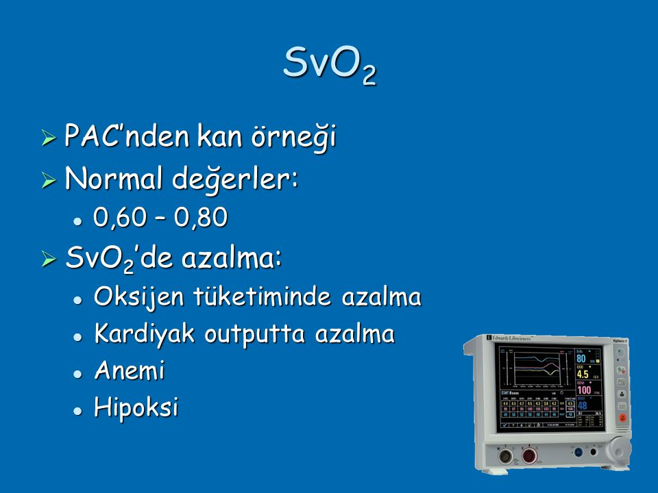SvO2 PAC'nden kan örneği Normal değerler: SvO2'de azalma: 0,60 – 0,80