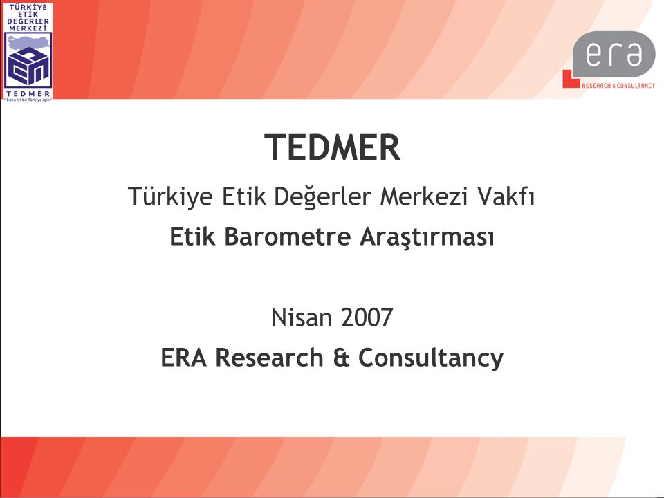 TEDMER Türkiye Etik Değerler Merkezi Vakfı Etik Barometre Araştırması Nisan 2007 ERA Research & Consultancy