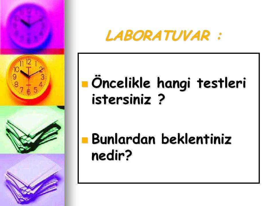 LABORATUVAR : Öncelikle hangi testleri istersiniz Bunlardan beklentiniz nedir