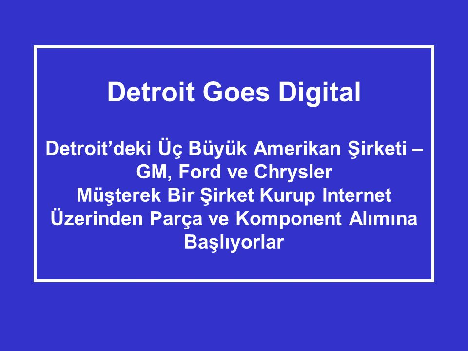 Detroit Goes Digital Detroit'deki Üç Büyük Amerikan Şirketi – GM, Ford ve Chrysler Müşterek Bir Şirket Kurup Internet Üzerinden Parça ve Komponent Alımına Başlıyorlar