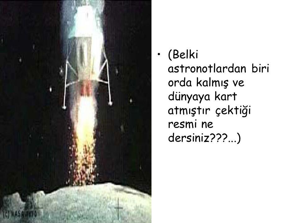 (Belki astronotlardan biri orda kalmış ve dünyaya kart atmıştır çektiği resmi ne dersiniz ...)