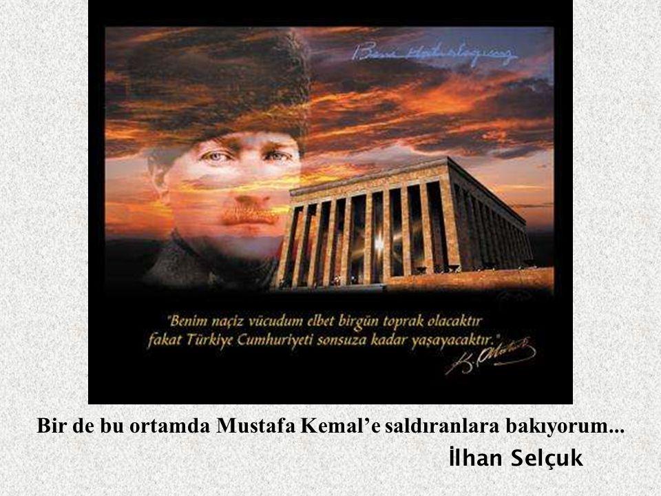 Bir de bu ortamda Mustafa Kemal'e saldıranlara bakıyorum...