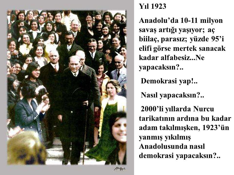 Yıl 1923 Anadolu'da 10-11 milyon savaş artığı yaşıyor; aç biilaç, parasız; yüzde 95'i elifi görse mertek sanacak kadar alfabesiz...Ne yapacaksın ..