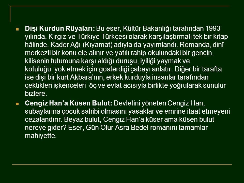 Dişi Kurdun Rüyaları: Bu eser, Kültür Bakanlığı tarafından 1993 yılında, Kırgız ve Türkiye Türkçesi olarak karşılaştırmalı tek bir kitap hâlinde, Kader Ağı (Kıyamat) adıyla da yayımlandı. Romanda, dinî merkezli bir konu ele alınır ve yatılı rahip okulundaki bir gencin, kilisenin tutumuna karşı aldığı duruşu, iyiliği yaymak ve kötülüğü yok etmek için gösterdiği çabayı anlatır. Diğer bir tarafta ise dişi bir kurt Akbara'nın, erkek kurduyla insanlar tarafından çektikleri işkenceleri öç ve evlat acısıyla birlikte yoğrularak sunulur bizlere.