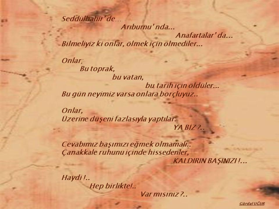 Seddülbahir' de… Arıburnu' nda... Anafartalar' da... Bilmeliyiz ki onlar, ölmek için ölmediler...