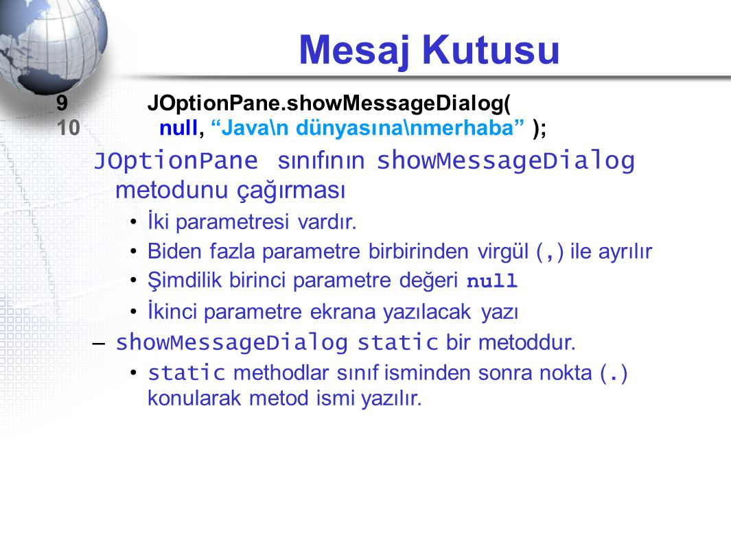 Mesaj Kutusu 9 JOptionPane.showMessageDialog( 10 null, Java\n dünyasına\nmerhaba );
