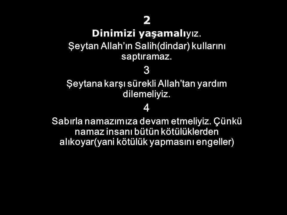 2 Dinimizi yaşamalıyız. Şeytan Allah'ın Salih(dindar) kullarını saptıramaz. 3. Şeytana karşı sürekli Allah'tan yardım dilemeliyiz.