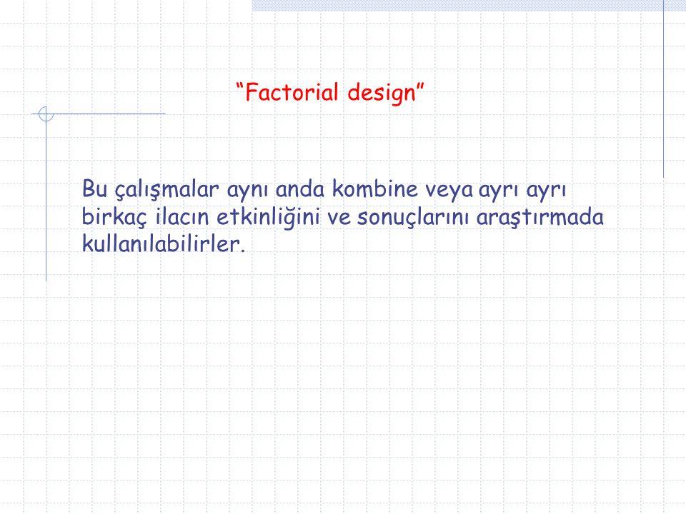 Factorial design Bu çalışmalar aynı anda kombine veya ayrı ayrı birkaç ilacın etkinliğini ve sonuçlarını araştırmada kullanılabilirler.