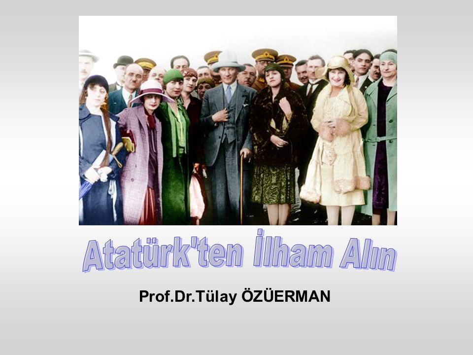 Atatürk ten İlham Alın Prof.Dr.Tülay ÖZÜERMAN
