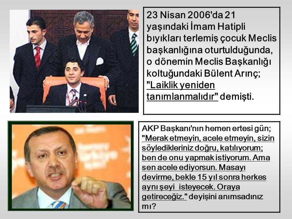 23 Nisan 2006 da 21 yaşındaki İmam Hatipli bıyıkları terlemiş çocuk Meclis başkanlığına oturtulduğunda, o dönemin Meclis Başkanlığı koltuğundaki Bülent Arınç; Laiklik yeniden tanımlanmalıdır demişti.